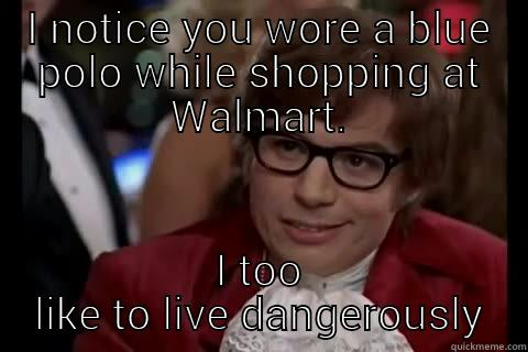 I NOTICE YOU WORE A BLUE POLO WHILE SHOPPING AT WALMART. I TOO LIKE TO LIVE DANGEROUSLY live dangerously