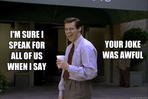 I'm sure I speak for all of us when I say your joke was awful  Smartass Jim Carrey