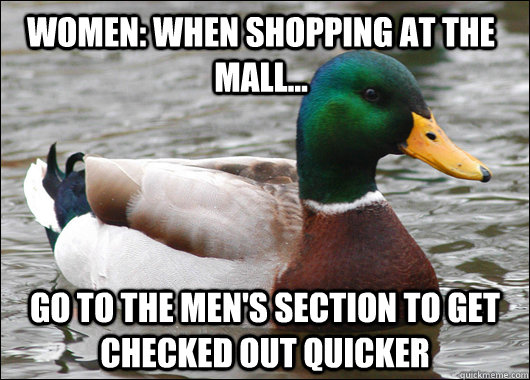 Women: When shopping at the mall... go to the men's section to get checked out quicker - Women: When shopping at the mall... go to the men's section to get checked out quicker  Actual Advice Mallard