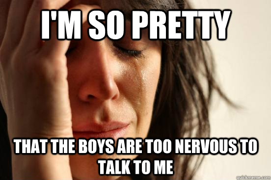 I'm so pretty That the boys are too nervous to talk to me - I'm so pretty That the boys are too nervous to talk to me  First World Problems