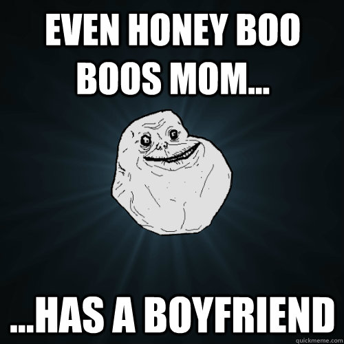 Even Honey Boo Boos Mom... ...Has a boyfriend - Even Honey Boo Boos Mom... ...Has a boyfriend  Forever Alone