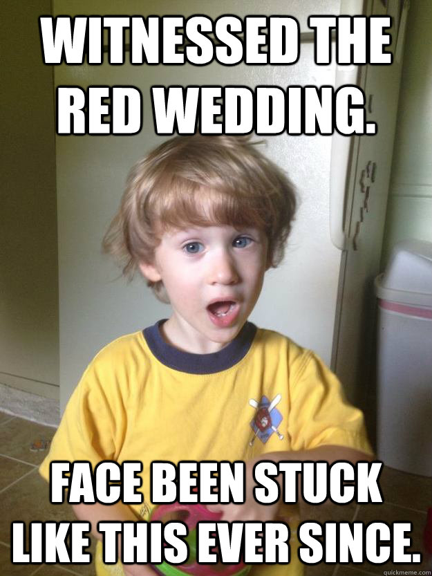 Witnessed the Red Wedding. Face been stuck like this ever since.