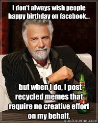 I don't always wish people happy birthday on facebook...   but when I do, I post recycled memes that require no creative effort on my behalf.