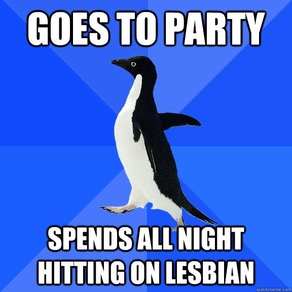 Goes to party Spends all night hitting on lesbian - Goes to party Spends all night hitting on lesbian  Socially Awkward Penguin
