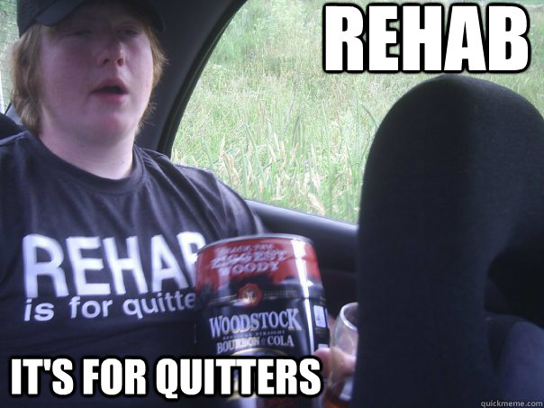 3e49323dc78ce5f7fb5d7f74220c5b5b6c5c5a785cdafe961c7818b42238935c rehab it's for quitters rehab quickmeme