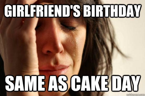 Girlfriend's birthday same as cake day - Girlfriend's birthday same as cake day  First World Problems