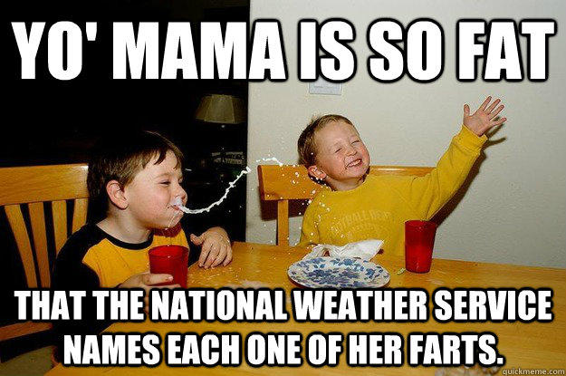 yo' mama is so fat  that the National Weather Service names each one of her farts.  yo mama is so fat