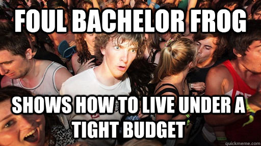 foul bachelor frog shows how to live under a tight budget  - foul bachelor frog shows how to live under a tight budget   Sudden Clarity Clarence