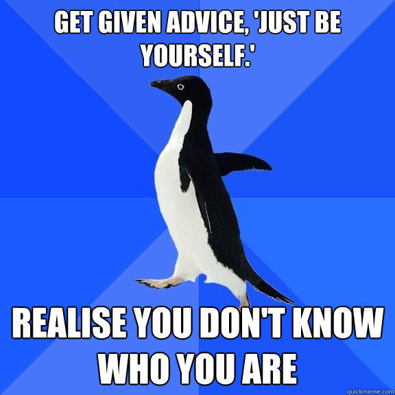 get given advice, 'just be yourself.' realise you don't know who you are - get given advice, 'just be yourself.' realise you don't know who you are  Socially Awkward Penguin