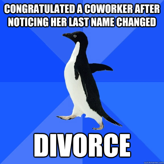 Congratulated a coworker after noticing her last name changed Divorce - Congratulated a coworker after noticing her last name changed Divorce  Socially Awkward Penguin