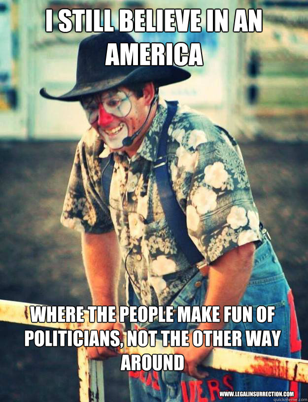 I still believe in an America where the people make fun of politicians, not the other way around www.legalinsurrection.com - I still believe in an America where the people make fun of politicians, not the other way around www.legalinsurrection.com  Misc