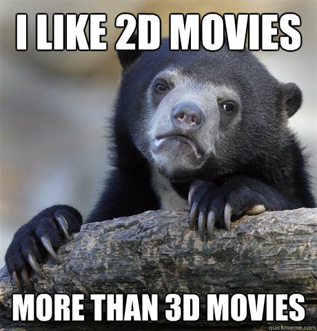 i like 2d movies more than 3d movies - i like 2d movies more than 3d movies  Confession Bear