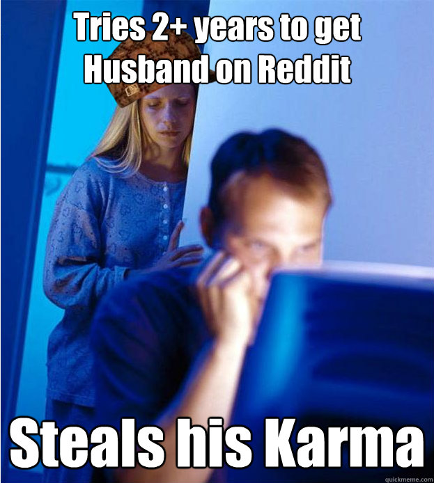 Tries 2+ years to get Husband on Reddit Steals his Karma