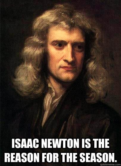 Isaac Newton is the reason for the season.  Sir Isaac Newton