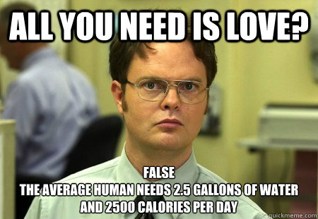 All you need is love? False The average human needs 2.5 gallons of water and 2500 calories per day