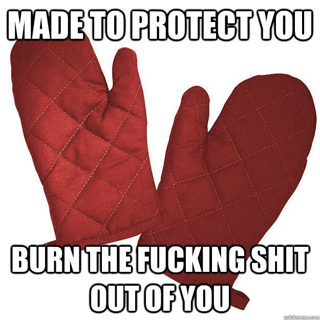 made to protect you burn the fucking shit out of you