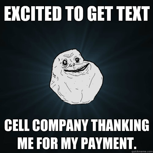 Excited to get text Cell company thanking me for my payment.  Forever Alone