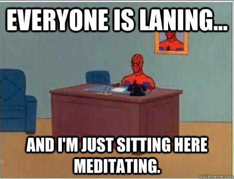 Everyone is laning... And I'm just sitting here meditating. - Everyone is laning... And I'm just sitting here meditating.  Im just sitting here masturbating