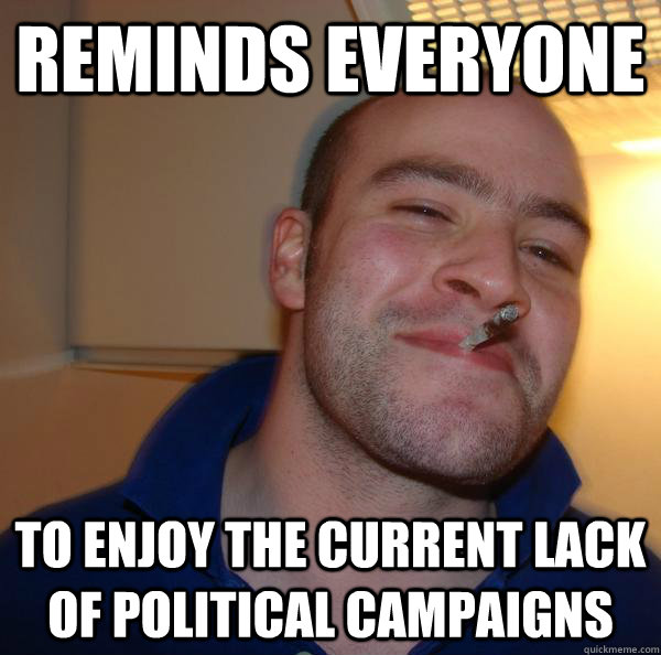 Reminds everyone to enjoy the current lack of political campaigns - Reminds everyone to enjoy the current lack of political campaigns  Misc