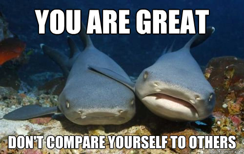 3e537df8407f5fdce69fff2cf1d2770f2a8241ee8e20ee5473abbba7fff8734f you are great don't compare yourself to others compassionate,Compare Meme