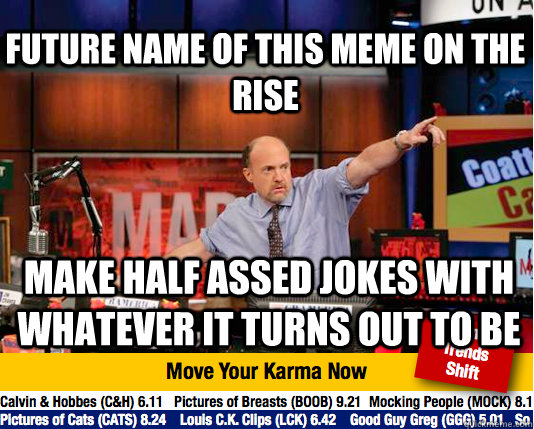 future name of this meme on the rise make half assed jokes with whatever it turns out to be - future name of this meme on the rise make half assed jokes with whatever it turns out to be  Mad Karma with Jim Cramer