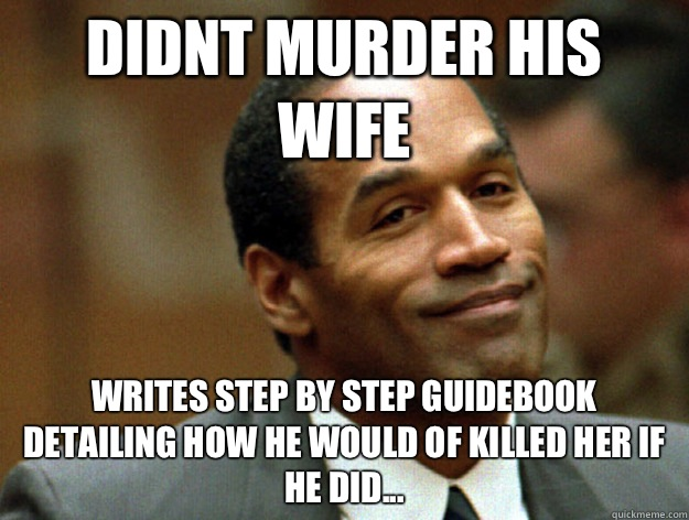 Didnt murder his wife Writes step by step guidebook detailing how he would of killed her if he did...