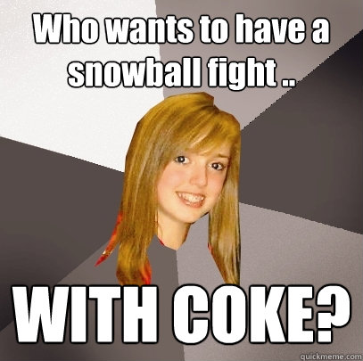 Who wants to have a snowball fight .. WITH COKE?  Musically Oblivious 8th Grader