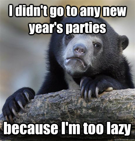 I didn't go to any new year's parties because I'm too lazy  - I didn't go to any new year's parties because I'm too lazy   Confession Bear