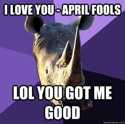 I LOVE you - april fools LOL you got me good  Sexually Oblivious Rhino