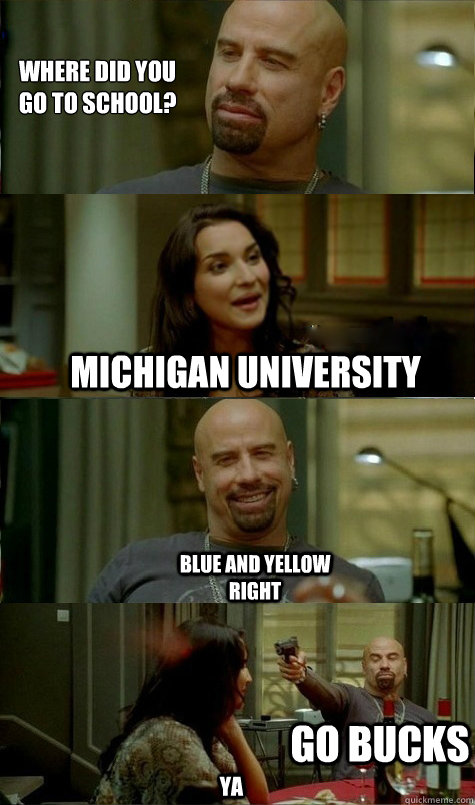 Where did you  go to school? michigan UNIVERSITY Blue and yellow right ya Go Bucks  Ohio state