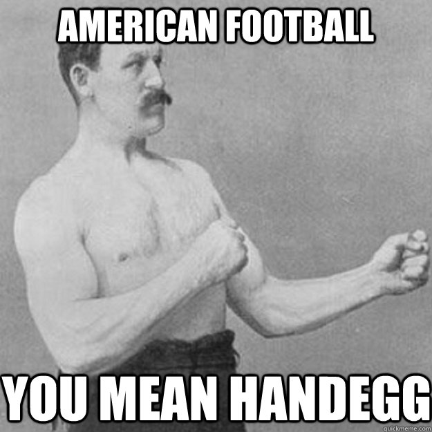 American Football you mean handegg - American Football you mean handegg  overly manly man