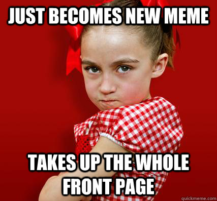 Just becomes new meme Takes up the whole front page - Just becomes new meme Takes up the whole front page  Spoiled Little Sister
