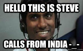 Hello this is Steve calls from india -_-  Call center employee