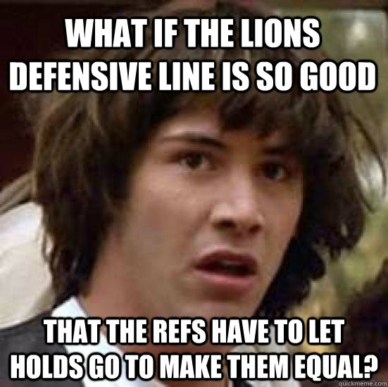 What if the Lions defensive line is so good That the refs have to let holds go to make them equal? - What if the Lions defensive line is so good That the refs have to let holds go to make them equal?  conspiracy keanu