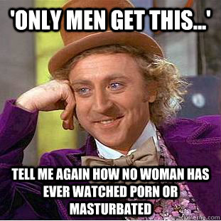 'Only men get this...' Tell me again how no woman has ever watched porn or masturbated - 'Only men get this...' Tell me again how no woman has ever watched porn or masturbated  Condescending Wonka