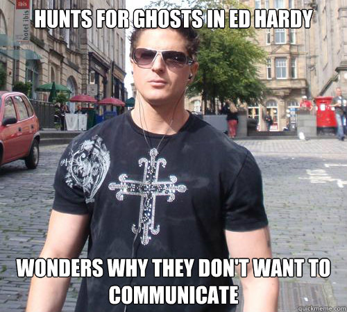 hunts for ghosts in ed hardy wonders why they don't want to communicate  Douchebag Ghost Hunter
