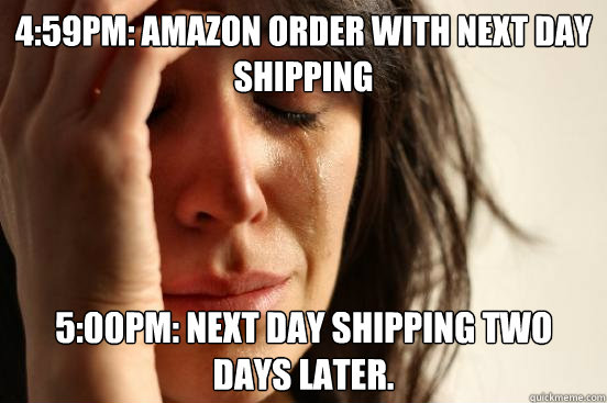 4:59pm: Amazon order with next day shipping 5:00pm: next day shipping two days later.  - 4:59pm: Amazon order with next day shipping 5:00pm: next day shipping two days later.   First World Problems