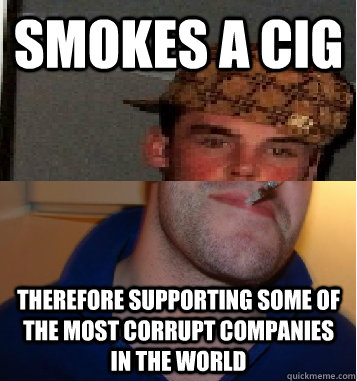 Smokes a cig Therefore supporting some of the most corrupt companies in the world