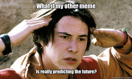 What if my other meme Is really predicting the future?