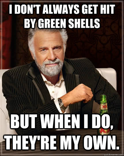 I don't always get hit by green shells But when I do, they're my own.