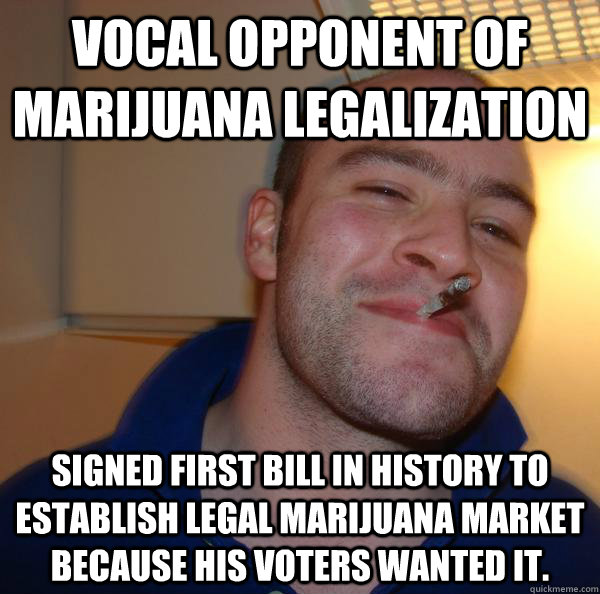 Vocal opponent of marijuana legalization Signed first bill in history to establish legal marijuana market because his voters wanted it. - Vocal opponent of marijuana legalization Signed first bill in history to establish legal marijuana market because his voters wanted it.  Misc