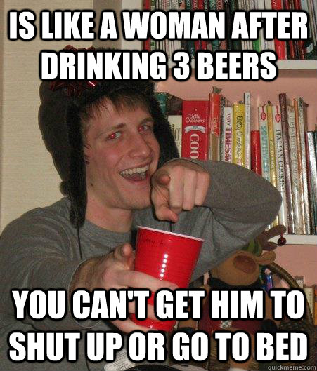 Is Like A Woman After Drinking 3 Beers You Can T Get Him To Shut Up