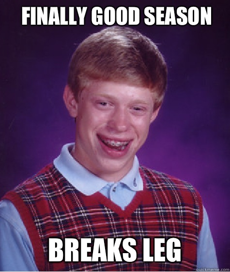 Finally good season Breaks leg - Finally good season Breaks leg  Bad Luck Brian