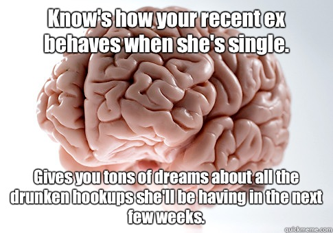 Know's how your recent ex behaves when she's single.  Gives you tons of dreams about all the drunken hookups she'll be having in the next few weeks.  - Know's how your recent ex behaves when she's single.  Gives you tons of dreams about all the drunken hookups she'll be having in the next few weeks.   Scumbag Brain