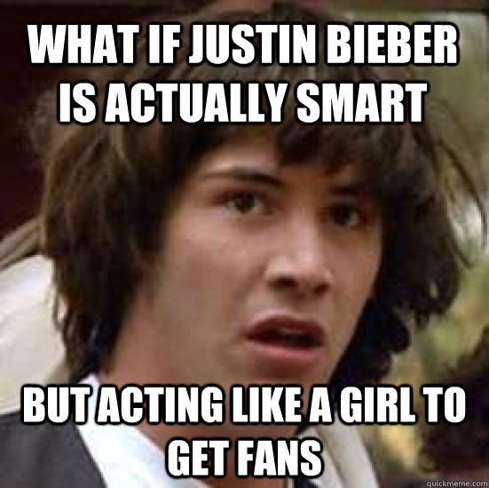 What if justin bieber is actually smart  but acting like a girl to get fans