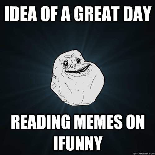 3e71509e186a4b50b645381ceda903ec59349cbf7d9746373cdf807b79d386b4 idea of a great day reading memes on ifunny forever alone,Ifunny Memes