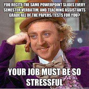 You recite the same powerpoint slides every semester verbatim, and teaching assistants grade all of the papers/tests for you? your job must be so stressful - You recite the same powerpoint slides every semester verbatim, and teaching assistants grade all of the papers/tests for you? your job must be so stressful  Condescending Wonka