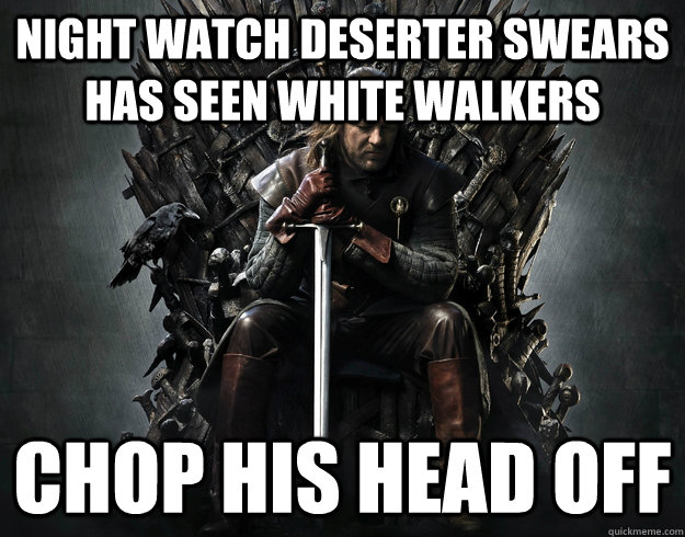 night watch deserter swears has seen white walkers chop his head off - night watch deserter swears has seen white walkers chop his head off  Stupid Ned Stark