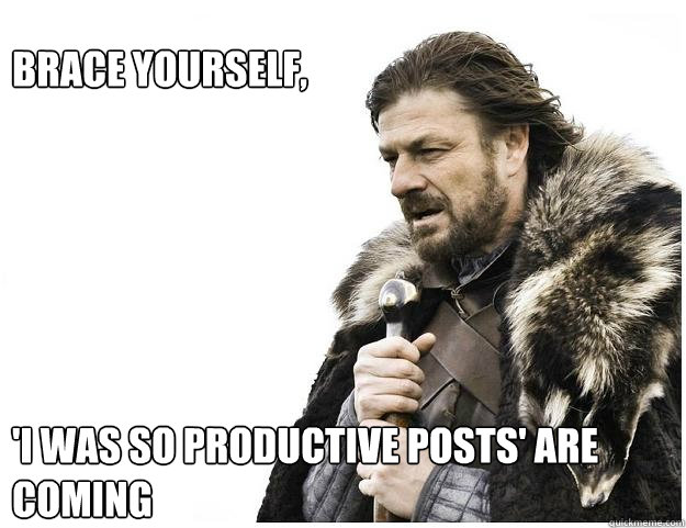 Brace yourself,        'I was so productive posts' are coming - Brace yourself,        'I was so productive posts' are coming  Imminent Ned
