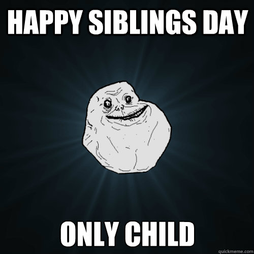 Happy Siblings day only child - Happy Siblings day only child  Forever Alone